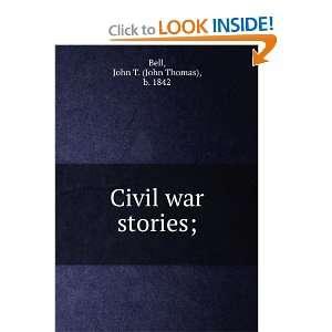 Civil war stories;: John T. (John Thomas), b. 1842 Bell: