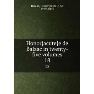 Balzac in twenty five volumes. 18 Honor{acute}e de, 1799 1850 Balzac