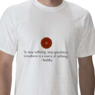 To stop suffering, stop greediness. Greediness. Shirt from Zazzle